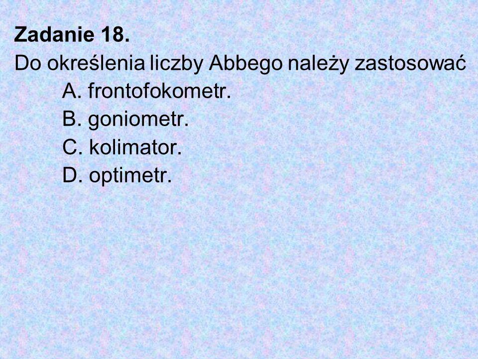 Zadanie 18. Do określenia liczby Abbego należy zastosować A. frontofokometr. B. goniometr. C. kolimator. D. optimetr.