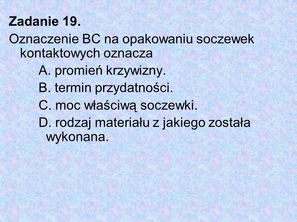 Zadanie 19. Oznaczenie BC na opakowaniu soczewek kontaktowych oznacza A. promień krzywizny. B. termin przydatności. C. moc właściwą soczewki. D. rodza