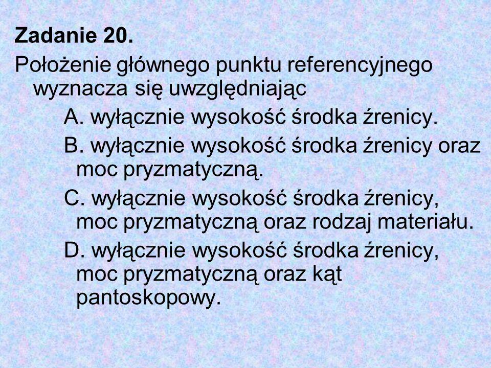 Zadanie 20. Położenie głównego punktu referencyjnego wyznacza się uwzględniając A. wyłącznie wysokość środka źrenicy. B. wyłącznie wysokość środka źre