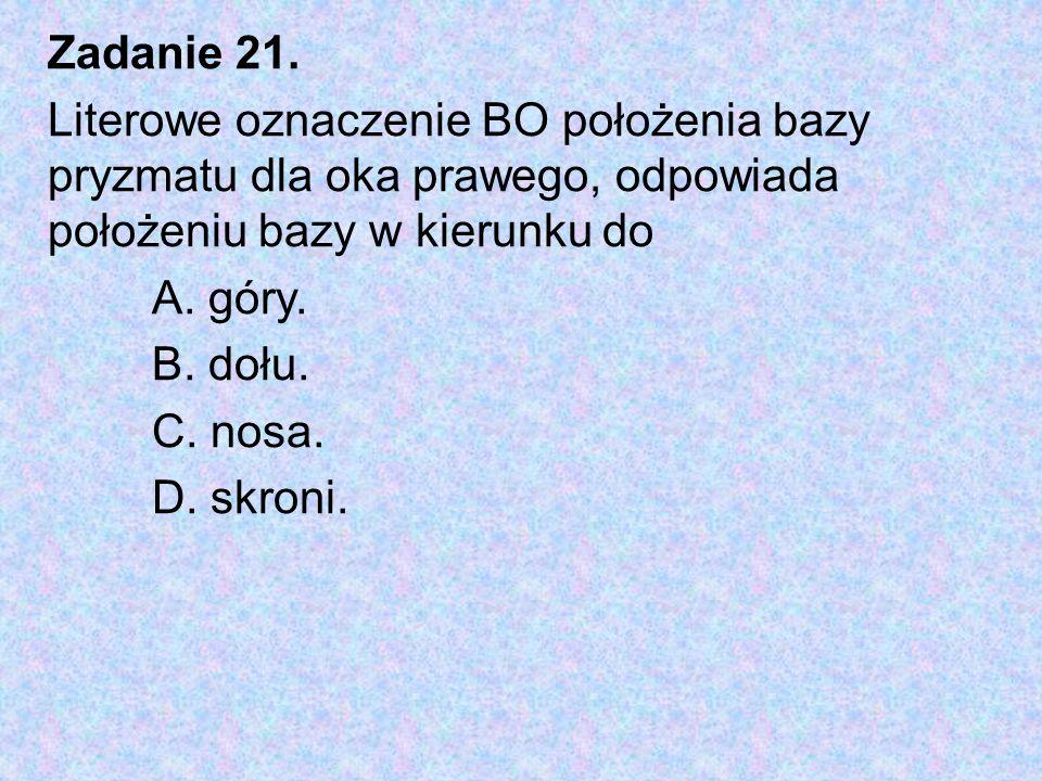 Zadanie 21. Literowe oznaczenie BO położenia bazy pryzmatu dla oka prawego, odpowiada położeniu bazy w kierunku do A. góry. B. dołu. C. nosa. D. skron