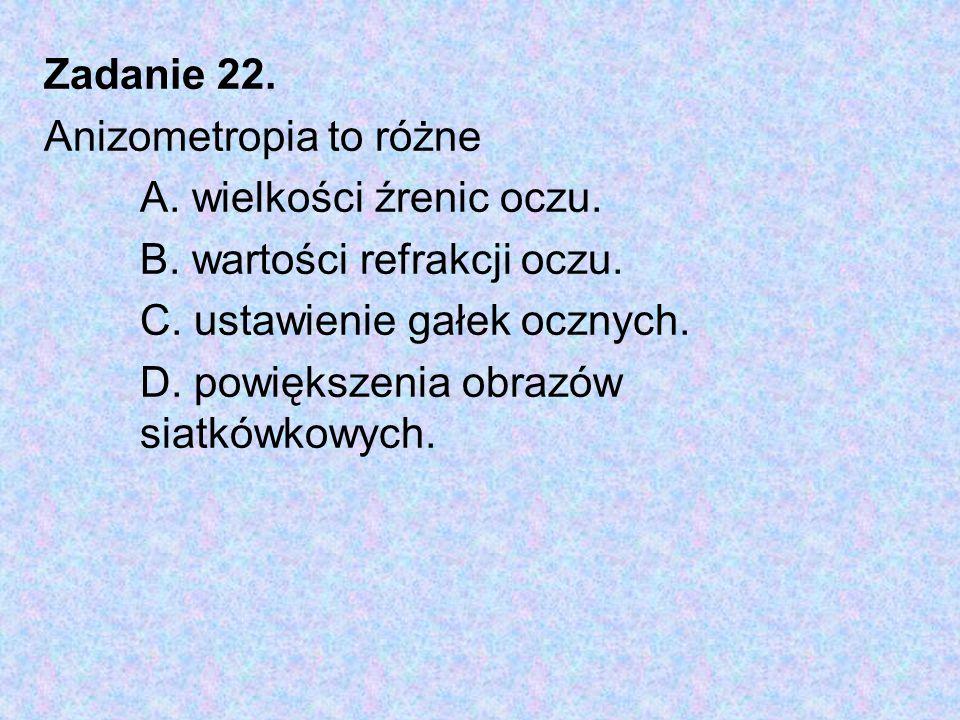 Zadanie 22. Anizometropia to różne A. wielkości źrenic oczu. B. wartości refrakcji oczu. C. ustawienie gałek ocznych. D. powiększenia obrazów siatkówk