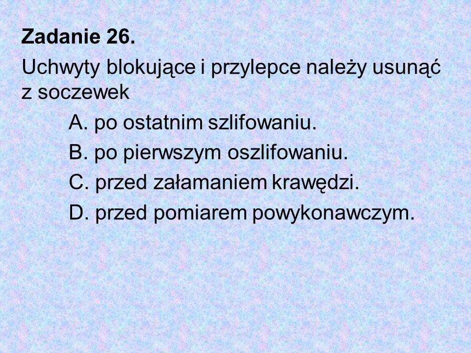 Zadanie 26. Uchwyty blokujące i przylepce należy usunąć z soczewek A. po ostatnim szlifowaniu. B. po pierwszym oszlifowaniu. C. przed załamaniem krawę