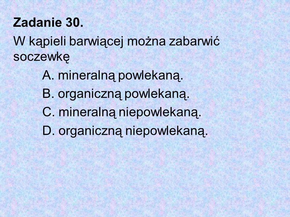 Zadanie 30. W kąpieli barwiącej można zabarwić soczewkę A. mineralną powlekaną. B. organiczną powlekaną. C. mineralną niepowlekaną. D. organiczną niep