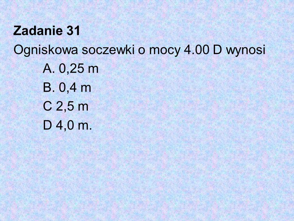 Zadanie 31 Ogniskowa soczewki o mocy 4.00 D wynosi A. 0,25 m B. 0,4 m C 2,5 m D 4,0 m.