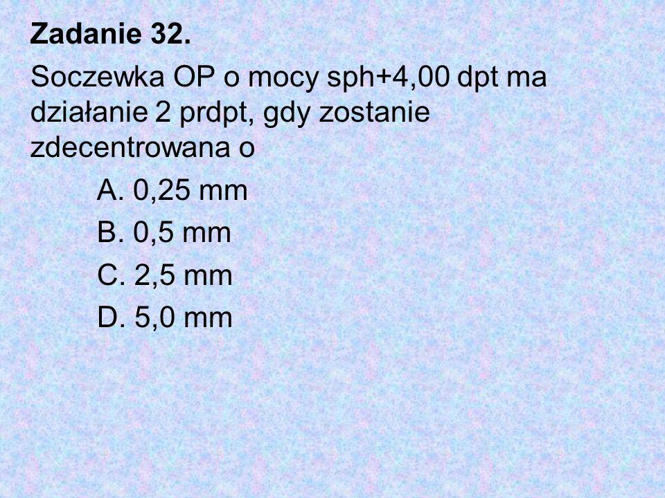 Zadanie 32. Soczewka OP o mocy sph+4,00 dpt ma działanie 2 prdpt, gdy zostanie zdecentrowana o A. 0,25 mm B. 0,5 mm C. 2,5 mm D. 5,0 mm