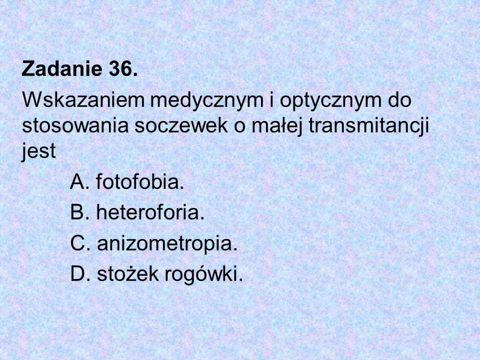 Zadanie 36. Wskazaniem medycznym i optycznym do stosowania soczewek o małej transmitancji jest A. fotofobia. B. heteroforia. C. anizometropia. D. stoż