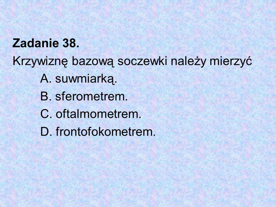 Zadanie 38. Krzywiznę bazową soczewki należy mierzyć A. suwmiarką. B. sferometrem. C. oftalmometrem. D. frontofokometrem.