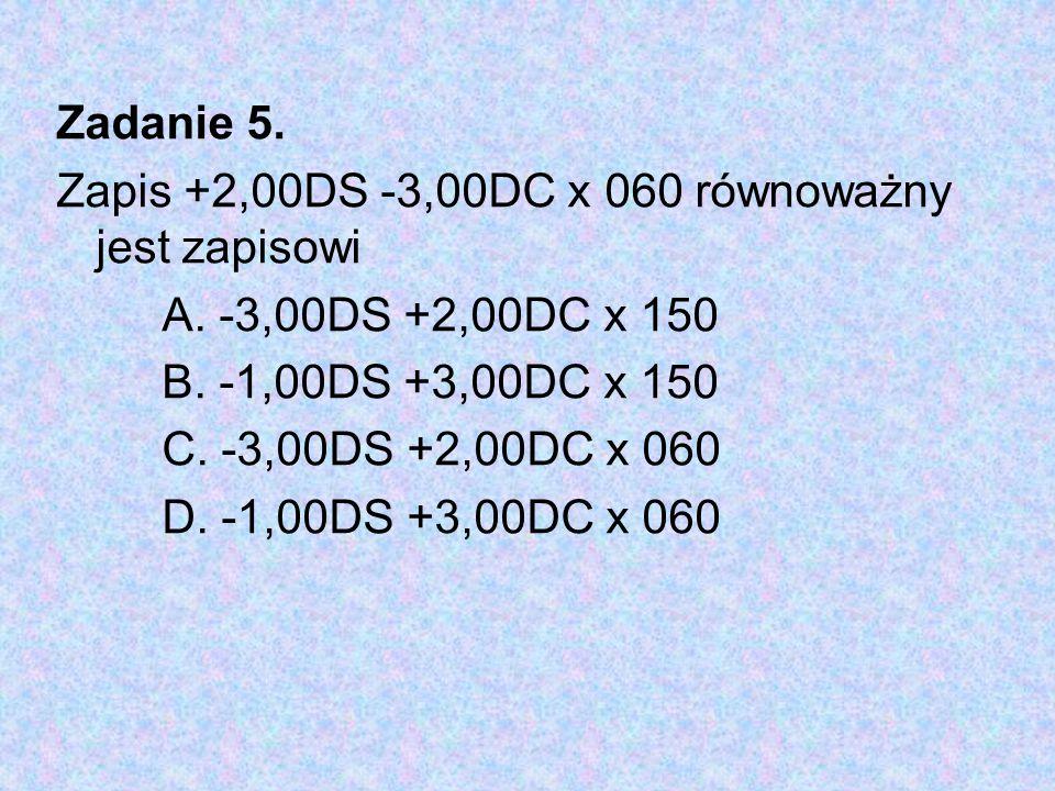 Zadanie 5. Zapis +2,00DS -3,00DC x 060 równoważny jest zapisowi A. -3,00DS +2,00DC x 150 B. -1,00DS +3,00DC x 150 C. -3,00DS +2,00DC x 060 D. -1,00DS