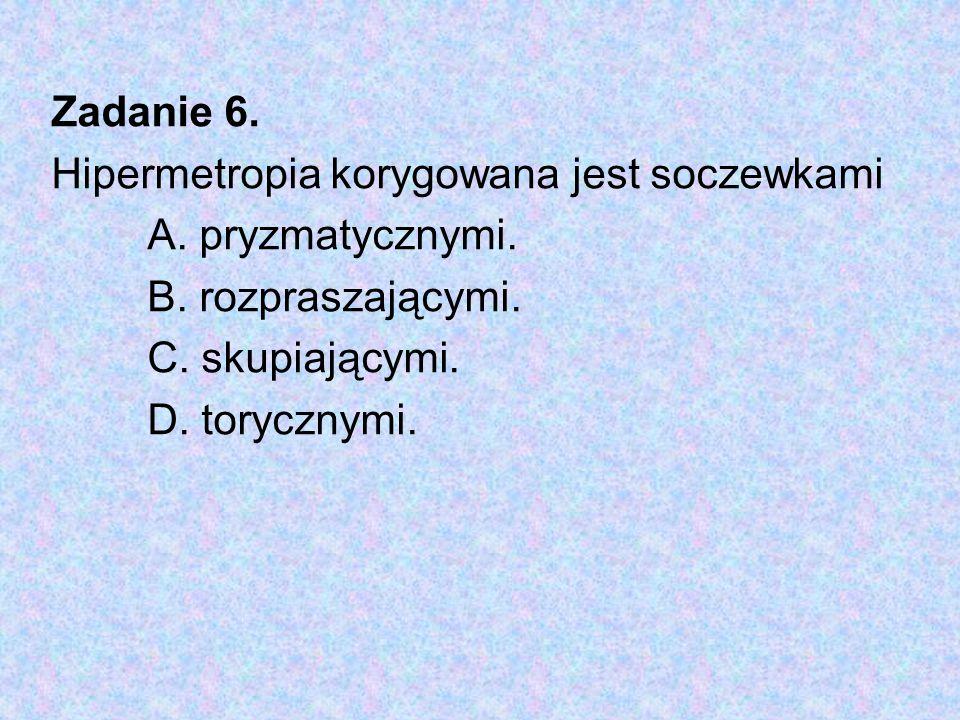 Zadanie 6. Hipermetropia korygowana jest soczewkami A. pryzmatycznymi. B. rozpraszającymi. C. skupiającymi. D. torycznymi.