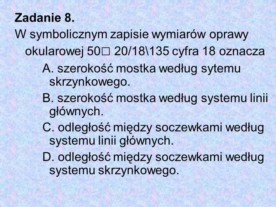 Zadanie 8. W symbolicznym zapisie wymiarów oprawy okularowej 50 □ 20/18\135 cyfra 18 oznacza A. szerokość mostka według sytemu skrzynkowego. B. szerok