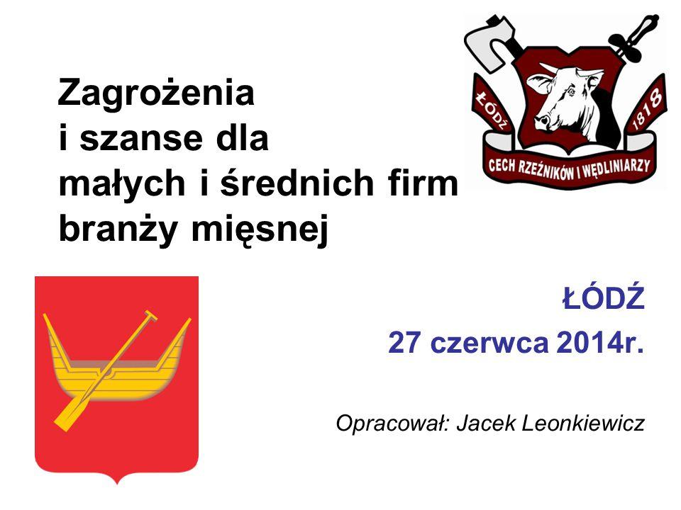 Zagrożenia i szanse dla małych i średnich firm branży mięsnej ŁÓDŹ 27 czerwca 2014r. Opracował: Jacek Leonkiewicz