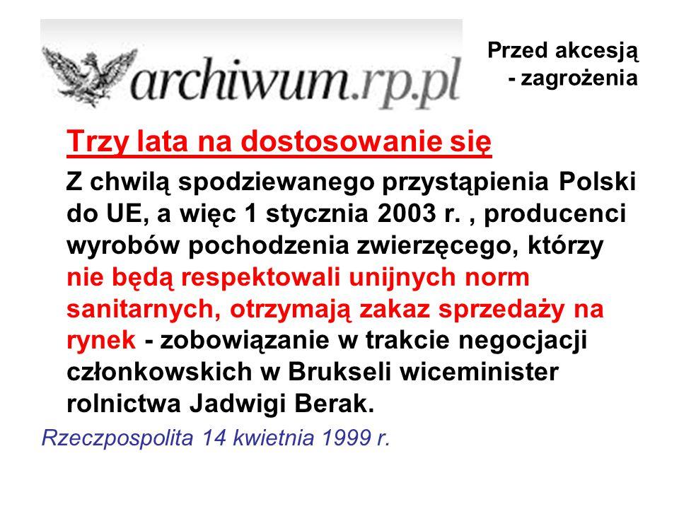 Przed akcesją - zagrożenia Trzy lata na dostosowanie się Z chwilą spodziewanego przystąpienia Polski do UE, a więc 1 stycznia 2003 r., producenci wyrobów pochodzenia zwierzęcego, którzy nie będą respektowali unijnych norm sanitarnych, otrzymają zakaz sprzedaży na rynek - zobowiązanie w trakcie negocjacji członkowskich w Brukseli wiceminister rolnictwa Jadwigi Berak.