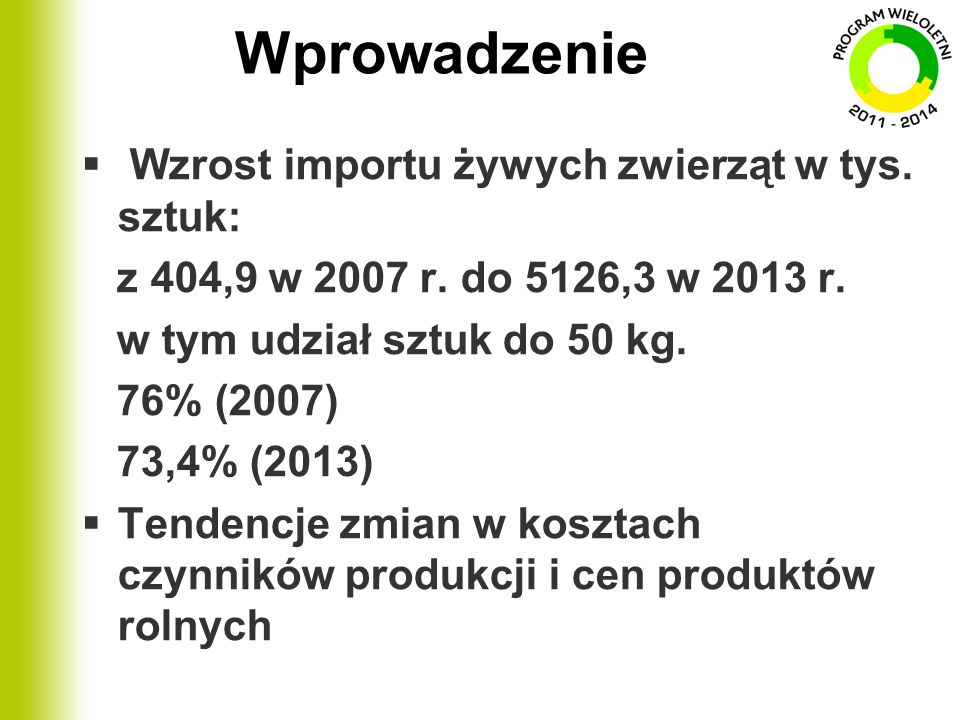 Wprowadzenie  Wzrost importu żywych zwierząt w tys. sztuk: z 404,9 w 2007 r. do 5126,3 w 2013 r. w tym udział sztuk do 50 kg. 76% (2007) 73,4% (2013)