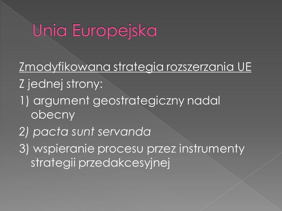 Zmodyfikowana strategia rozszerzania UE Z jednej strony: 1) argument geostrategiczny nadal obecny 2) pacta sunt servanda 3) wspieranie procesu przez instrumenty strategii przedakcesyjnej