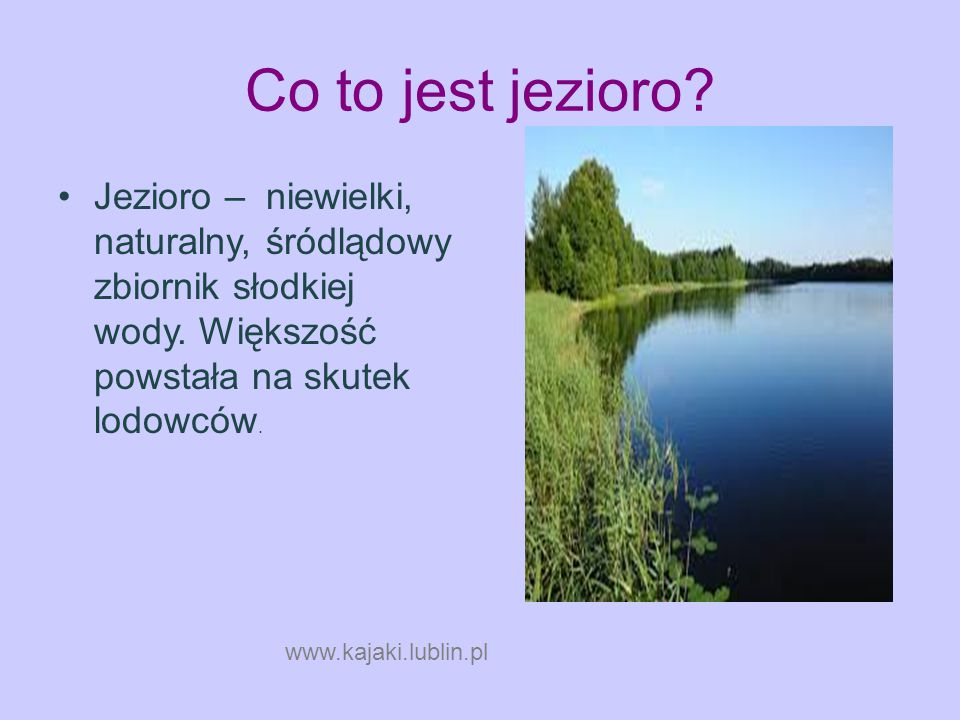Co to jest jezioro? Jezioro – niewielki, naturalny, śródlądowy zbiornik słodkiej wody. Większość powstała na skutek lodowców. www.kajaki.lubl in.pl