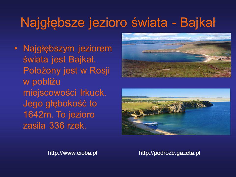 Najgłębsze jezioro świata - Bajkał Najgłębszym jeziorem świata jest Bajkał. Położony jest w Rosji w pobliżu miejscowości Irkuck. Jego głębokość to 164