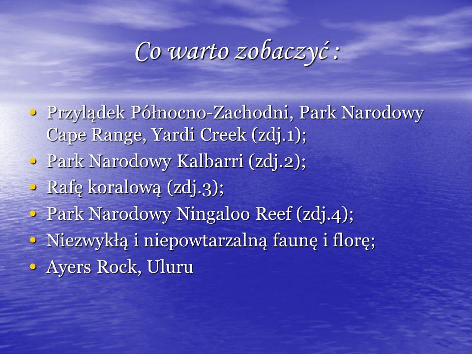 Co warto zobaczyć : Przylądek Północno-Zachodni, Park Narodowy Cape Range, Yardi Creek (zdj.1); Przylądek Północno-Zachodni, Park Narodowy Cape Range, Yardi Creek (zdj.1); Park Narodowy Kalbarri (zdj.2); Park Narodowy Kalbarri (zdj.2); Rafę koralową (zdj.3); Rafę koralową (zdj.3); Park Narodowy Ningaloo Reef (zdj.4); Park Narodowy Ningaloo Reef (zdj.4); Niezwykłą i niepowtarzalną faunę i florę; Niezwykłą i niepowtarzalną faunę i florę; Ayers Rock, Uluru Ayers Rock, Uluru