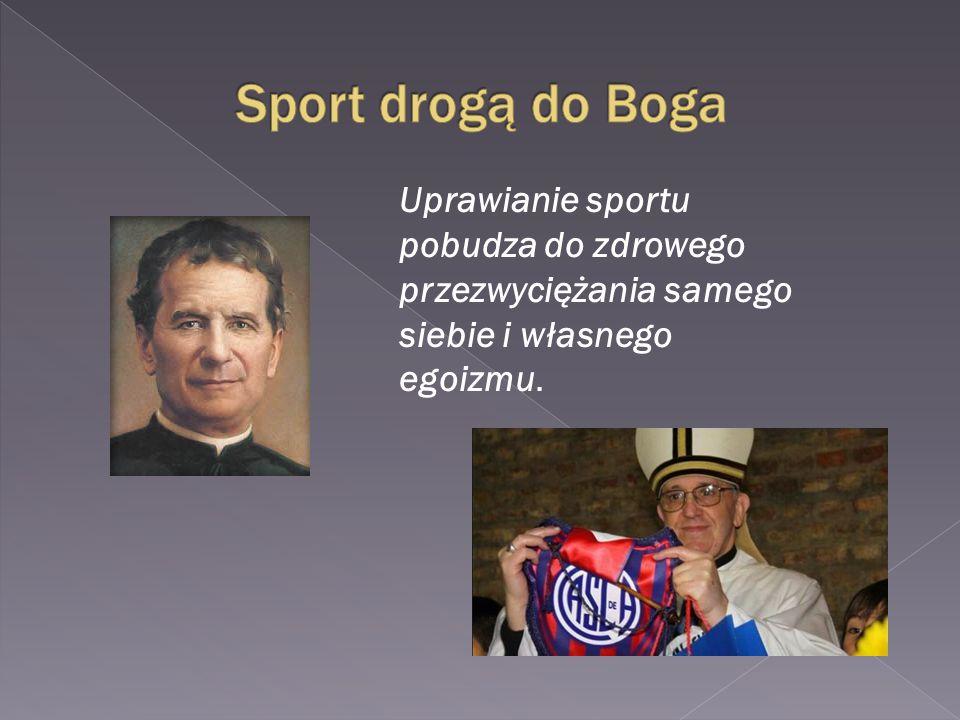 Uprawianie sportu pobudza do zdrowego przezwyciężania samego siebie i własnego egoizmu.