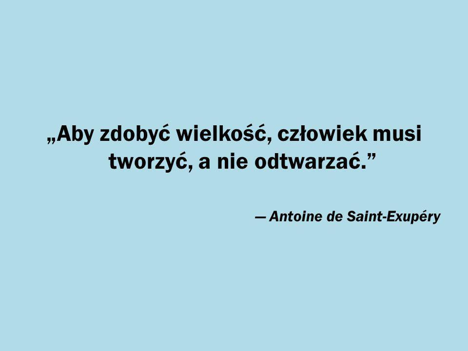 """""""Aby zdobyć wielkość, człowiek musi tworzyć, a nie odtwarzać."""" — Antoine de Saint-Exupéry"""