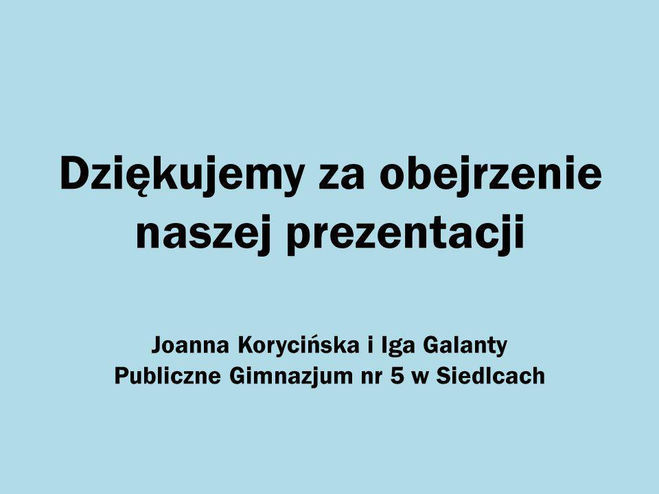 Dziękujemy za obejrzenie naszej prezentacji Joanna Korycińska i Iga Galanty Publiczne Gimnazjum nr 5 w Siedlcach