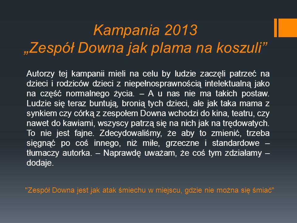 """Kampania 2013 """"Zespół Downa jak plama na koszuli'' Autorzy tej kampanii mieli na celu by ludzie zaczęli patrzeć na dzieci i rodziców dzieci z niepełno"""