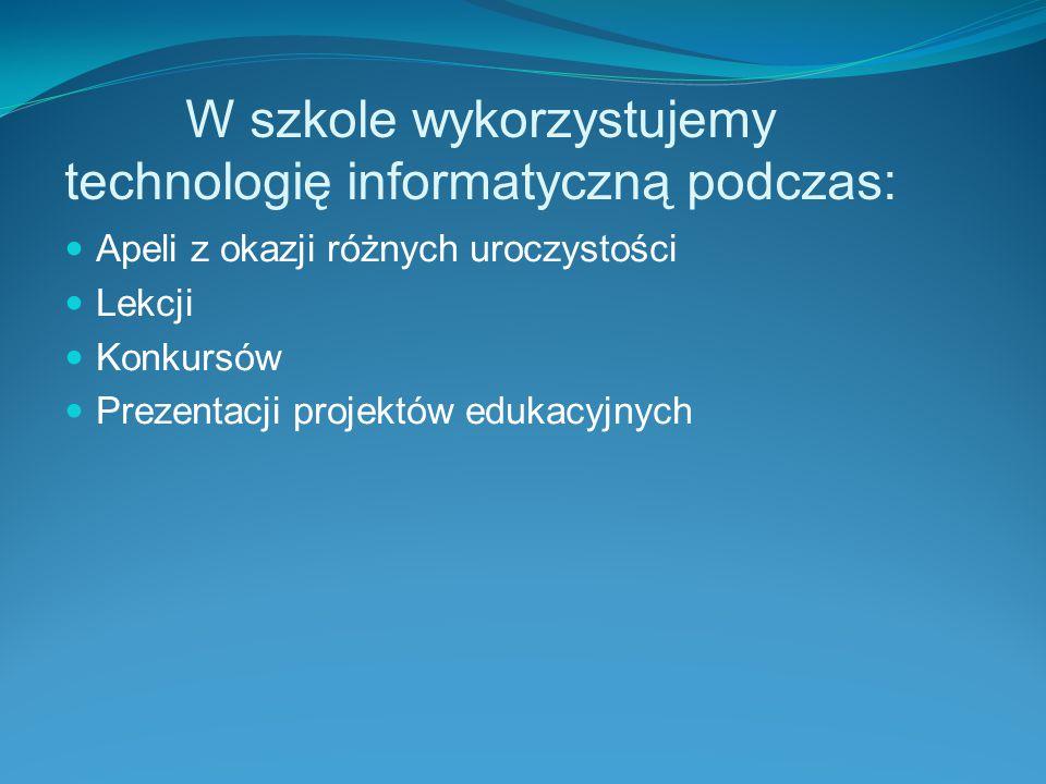 W szkole wykorzystujemy technologię informatyczną podczas: Apeli z okazji różnych uroczystości Lekcji Konkursów Prezentacji projektów edukacyjnych