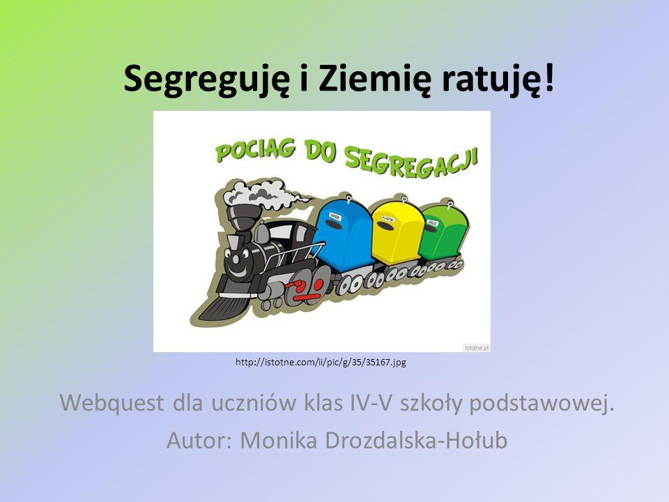 Segreguję i Ziemię ratuję! Webquest dla uczniów klas IV-V szkoły podstawowej. Autor: Monika Drozdalska-Hołub http://istotne.com/ii/pic/g/35/35167.jpg
