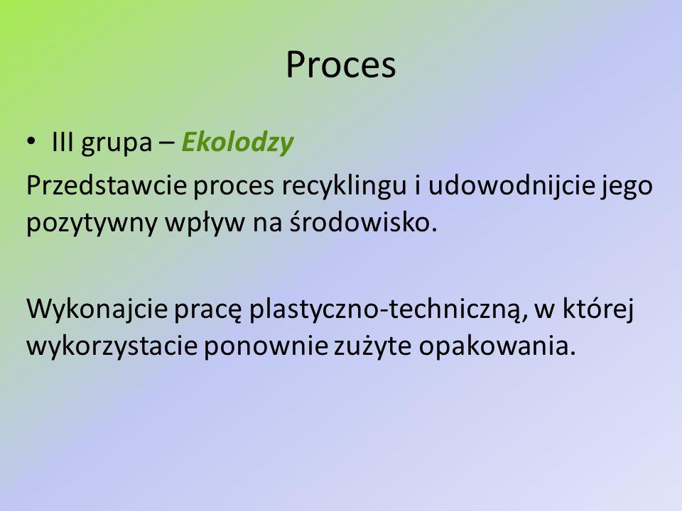 Proces III grupa – Ekolodzy Przedstawcie proces recyklingu i udowodnijcie jego pozytywny wpływ na środowisko. Wykonajcie pracę plastyczno-techniczną,