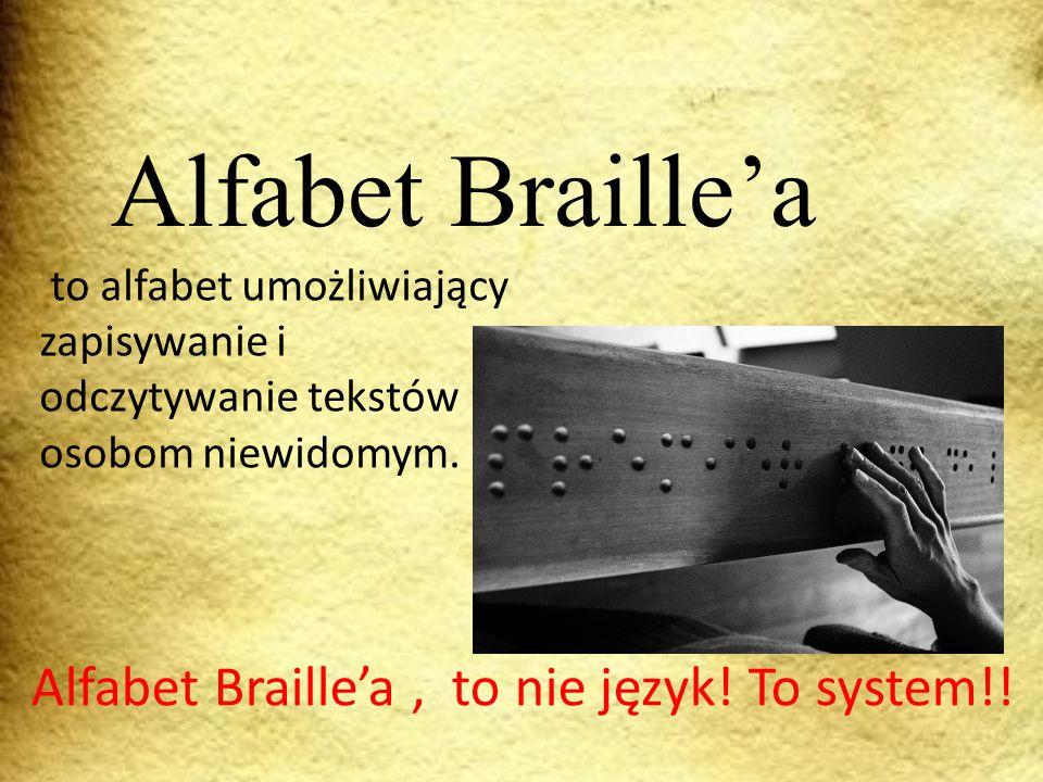 to alfabet umożliwiający zapisywanie i odczytywanie tekstów osobom niewidomym. Alfabet Braille'a Alfabet Braille'a, to nie język! To system!!