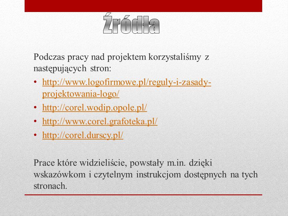 Podczas pracy nad projektem korzystaliśmy z następujących stron: http://www.logofirmowe.pl/reguly-i-zasady- projektowania-logo/ http://www.logofirmowe.pl/reguly-i-zasady- projektowania-logo/ http://corel.wodip.opole.pl/ http://www.corel.grafoteka.pl/ http://corel.durscy.pl/ Prace które widzieliście, powstały m.in.