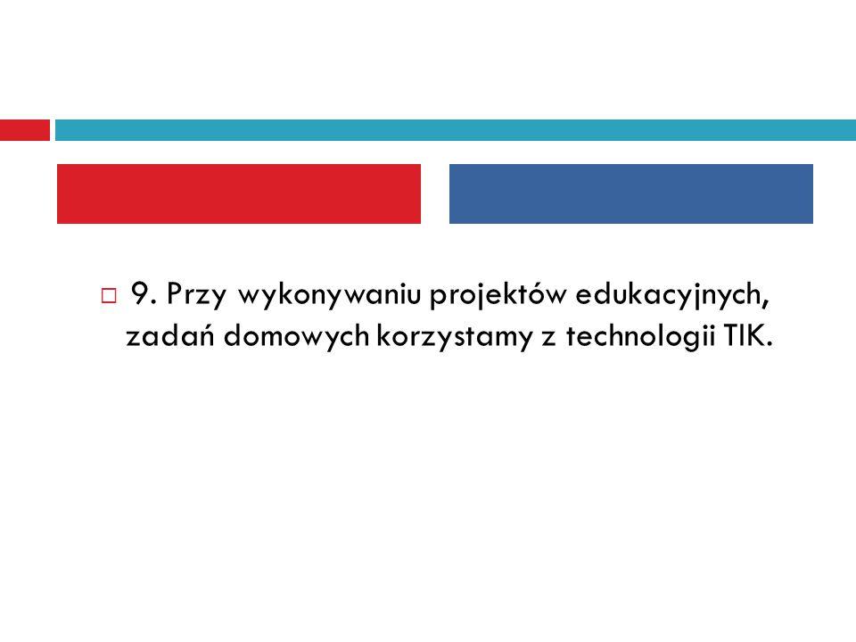  9. Przy wykonywaniu projektów edukacyjnych, zadań domowych korzystamy z technologii TIK.