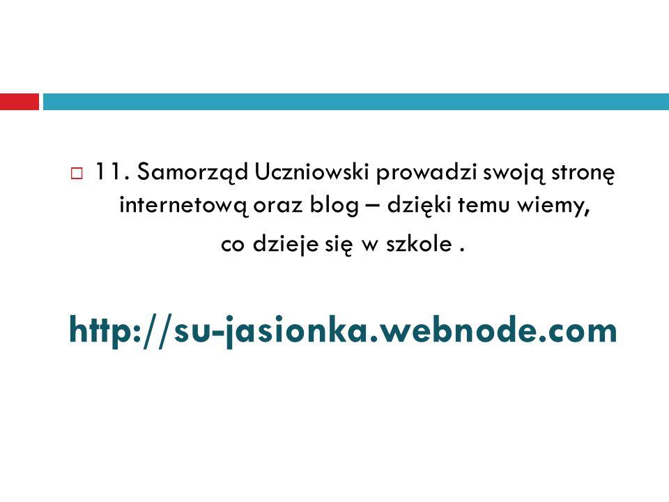  11. Samorząd Uczniowski prowadzi swoją stronę internetową oraz blog – dzięki temu wiemy, co dzieje się w szkole. http://su-jasionka.webnode.com