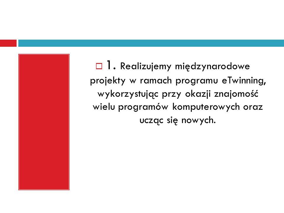  1. Realizujemy międzynarodowe projekty w ramach programu eTwinning, wykorzystując przy okazji znajomość wielu programów komputerowych oraz ucząc się