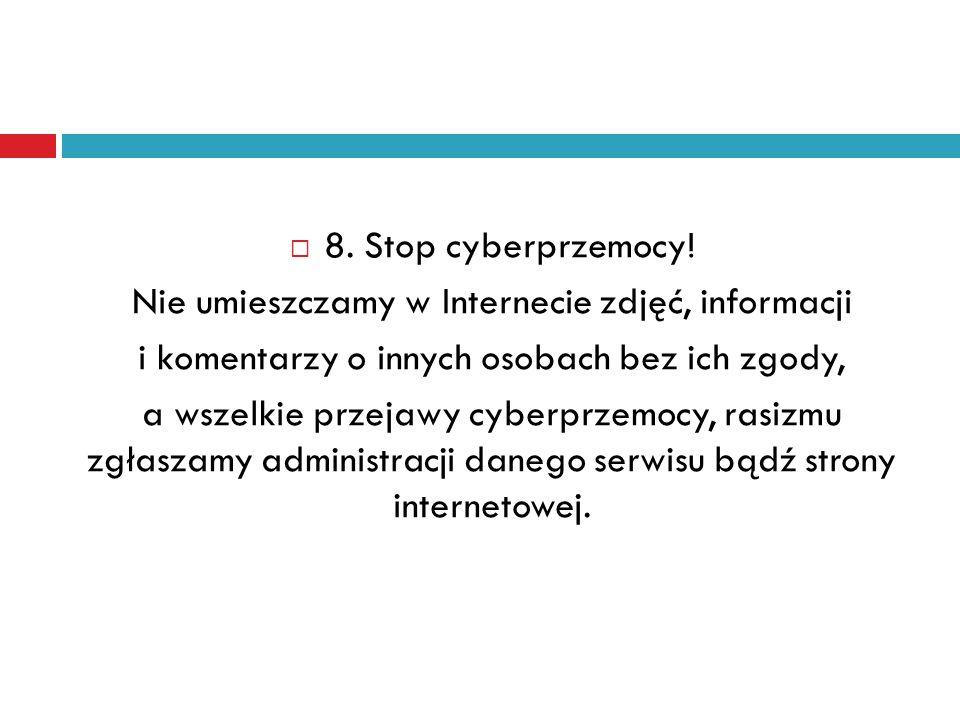  8. Stop cyberprzemocy! Nie umieszczamy w Internecie zdjęć, informacji i komentarzy o innych osobach bez ich zgody, a wszelkie przejawy cyberprzemocy