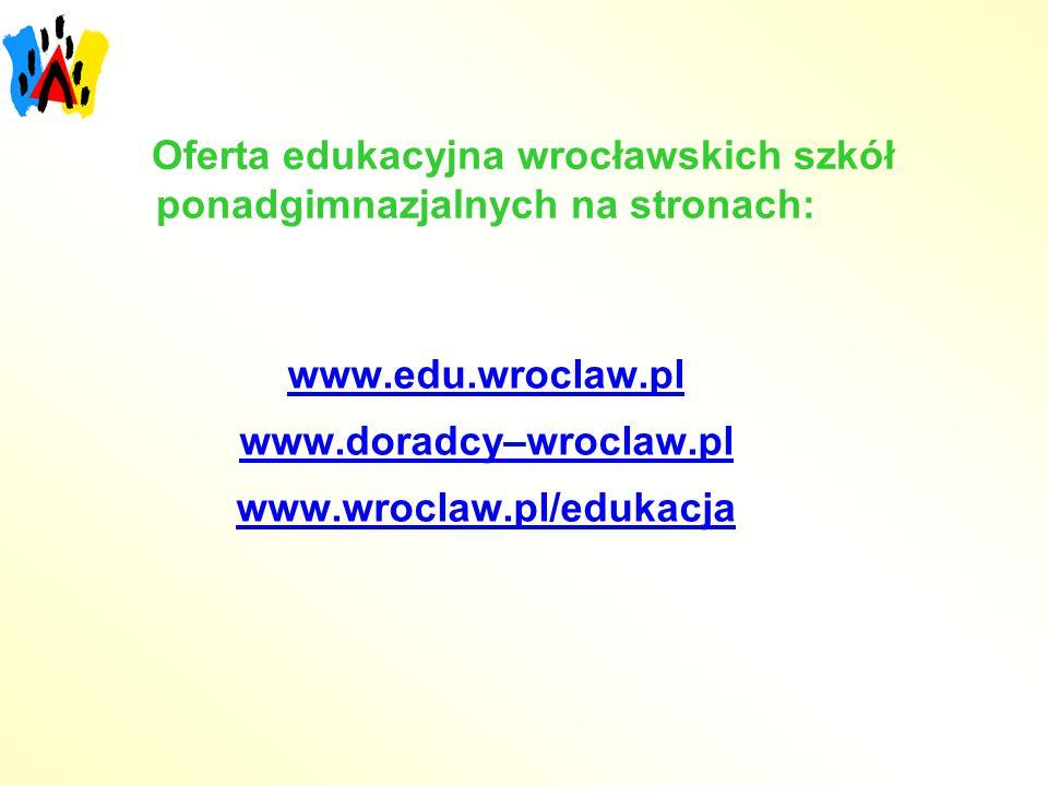 Oferta edukacyjna wrocławskich szkół ponadgimnazjalnych na stronach: www.edu.wroclaw.pl www.doradcy–wroclaw.pl www.wroclaw.pl/edukacja