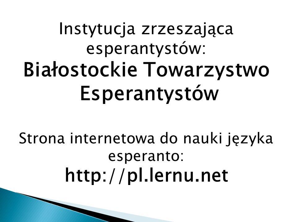 Instytucja zrzeszająca esperantystów: Białostockie Towarzystwo Esperantystów Strona internetowa do nauki języka esperanto: http://pl.lernu.net