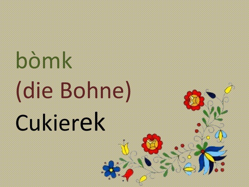 bòmk (die Bohne) Cukier ek