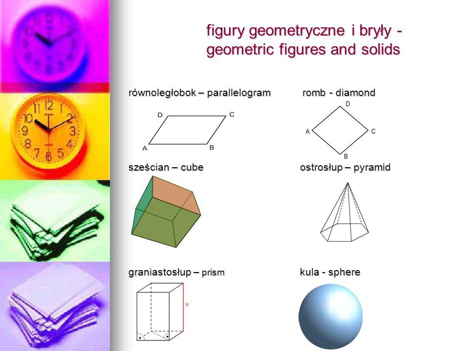 figury geometryczne i bryły - geometric figures and solids równoległobok – parallelogram romb - diamond sześcian – cube ostrosłup – pyramid graniastosłup – prism kula - sphere