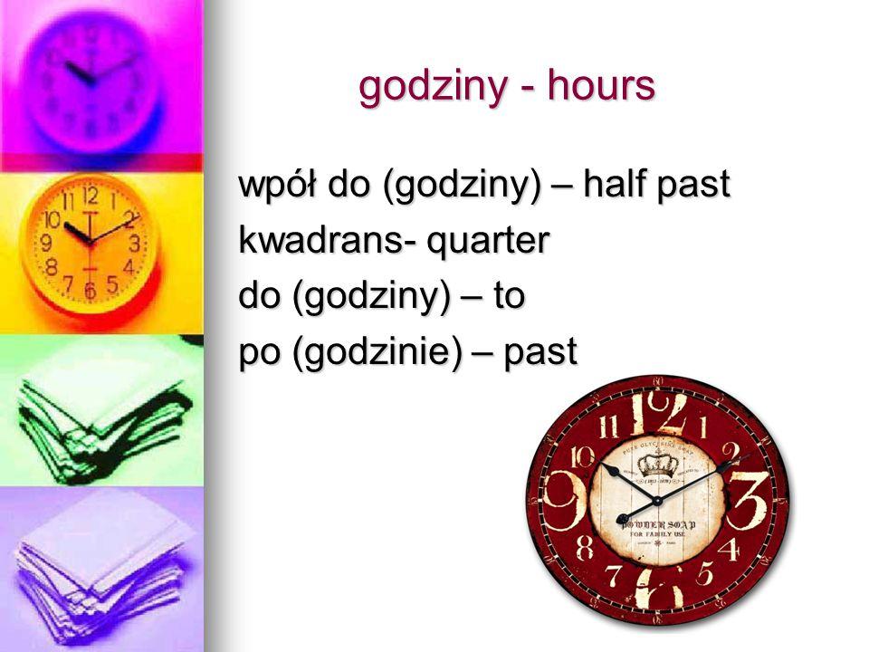 godziny - hours godziny - hours wpół do (godziny) – half past kwadrans- quarter do (godziny) – to po (godzinie) – past