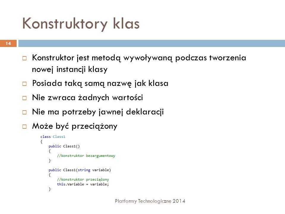 Konstruktory klas Platformy Technologiczne 2014 14  Konstruktor jest metodą wywoływaną podczas tworzenia nowej instancji klasy  Posiada taką samą na