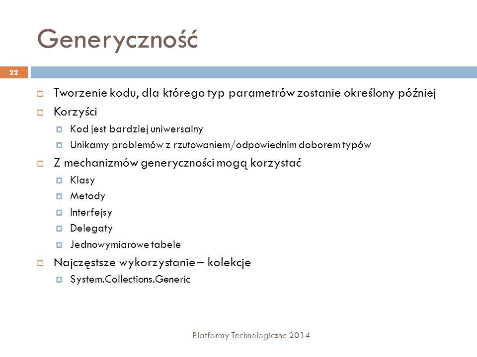 Generyczność Platformy Technologiczne 2014 22  Tworzenie kodu, dla którego typ parametrów zostanie określony później  Korzyści  Kod jest bardziej u