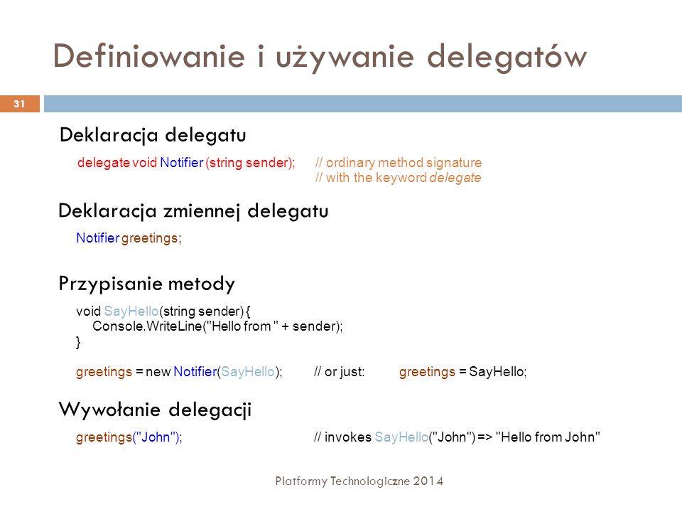 Definiowanie i używanie delegatów Platformy Technologiczne 2014 31 Deklaracja delegatu delegate void Notifier (string sender);// ordinary method signa