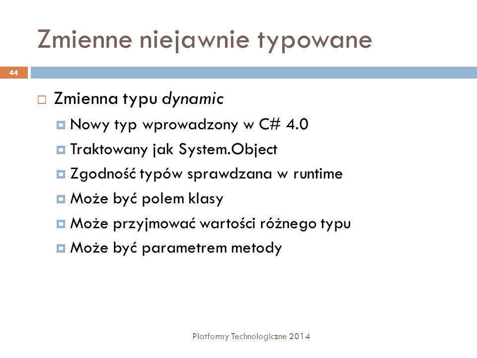 Zmienne niejawnie typowane Platformy Technologiczne 2014 44  Zmienna typu dynamic  Nowy typ wprowadzony w C# 4.0  Traktowany jak System.Object  Zg