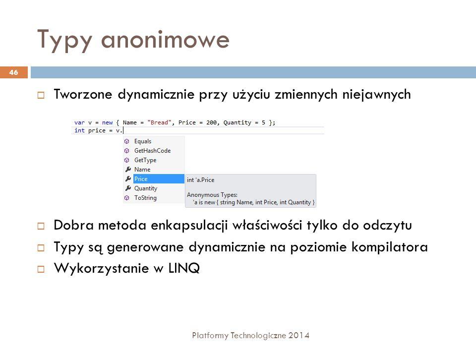 Typy anonimowe Platformy Technologiczne 2014 46  Tworzone dynamicznie przy użyciu zmiennych niejawnych  Dobra metoda enkapsulacji właściwości tylko