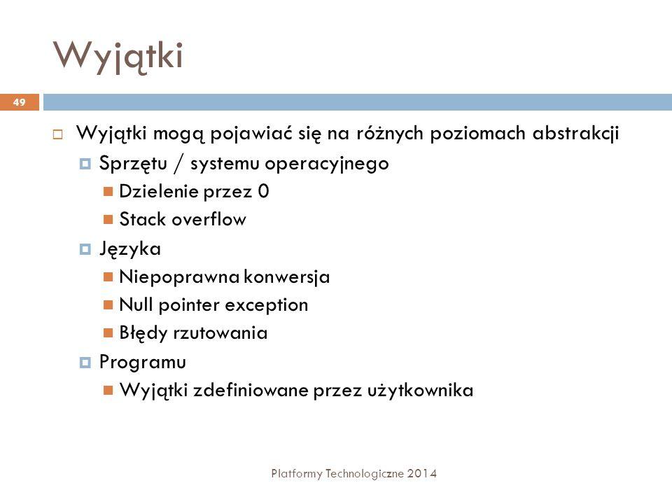 Wyjątki Platformy Technologiczne 2014 49  Wyjątki mogą pojawiać się na różnych poziomach abstrakcji  Sprzętu / systemu operacyjnego Dzielenie przez