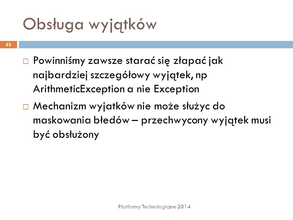 Obsługa wyjątków Platformy Technologiczne 2014 52  Powinniśmy zawsze starać się złapać jak najbardziej szczegółowy wyjątek, np ArithmeticException a