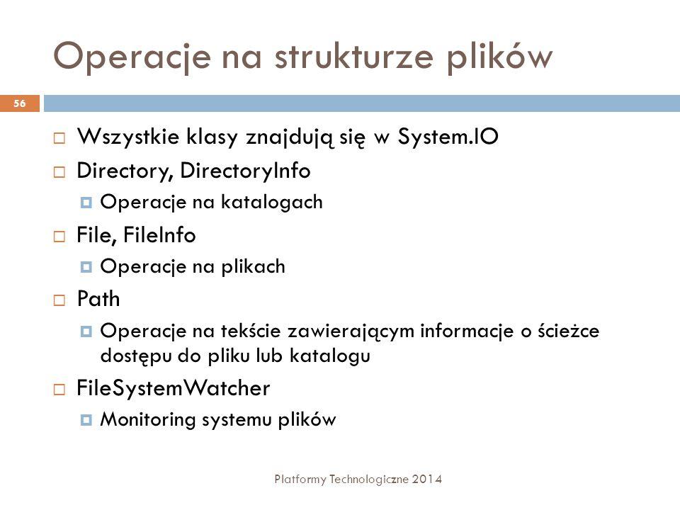 Operacje na strukturze plików Platformy Technologiczne 2014 56  Wszystkie klasy znajdują się w System.IO  Directory, DirectoryInfo  Operacje na kat