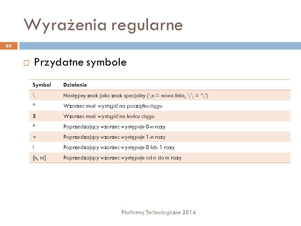 Wyrażenia regularne Platformy Technologiczne 2014 63  Przydatne symbole SymbolDziałanie \Następny znak jako znak specjalny (\n = nowa linia, \\ = '\'