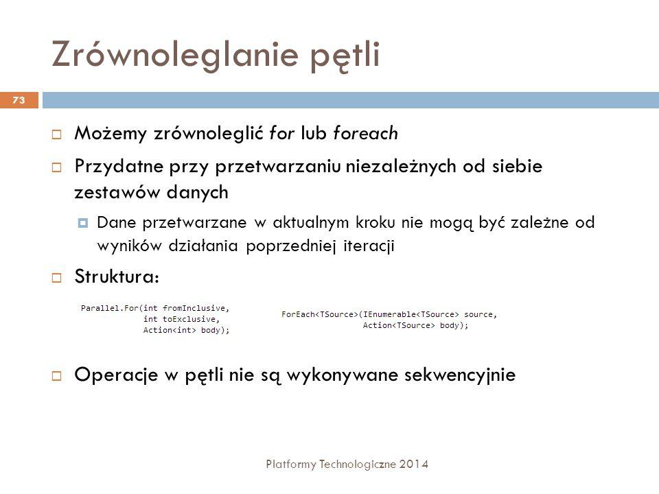 Zrównoleglanie pętli Platformy Technologiczne 2014 73  Możemy zrównoleglić for lub foreach  Przydatne przy przetwarzaniu niezależnych od siebie zest
