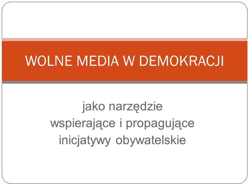 jako narzędzie wspierające i propagujące inicjatywy obywatelskie WOLNE MEDIA W DEMOKRACJI